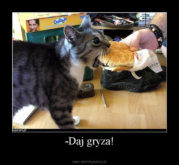 -Daj gryza! –