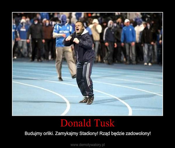 Donald Tusk – Budujmy orliki. Zamykajmy Stadiony! Rząd będzie zadowolony!