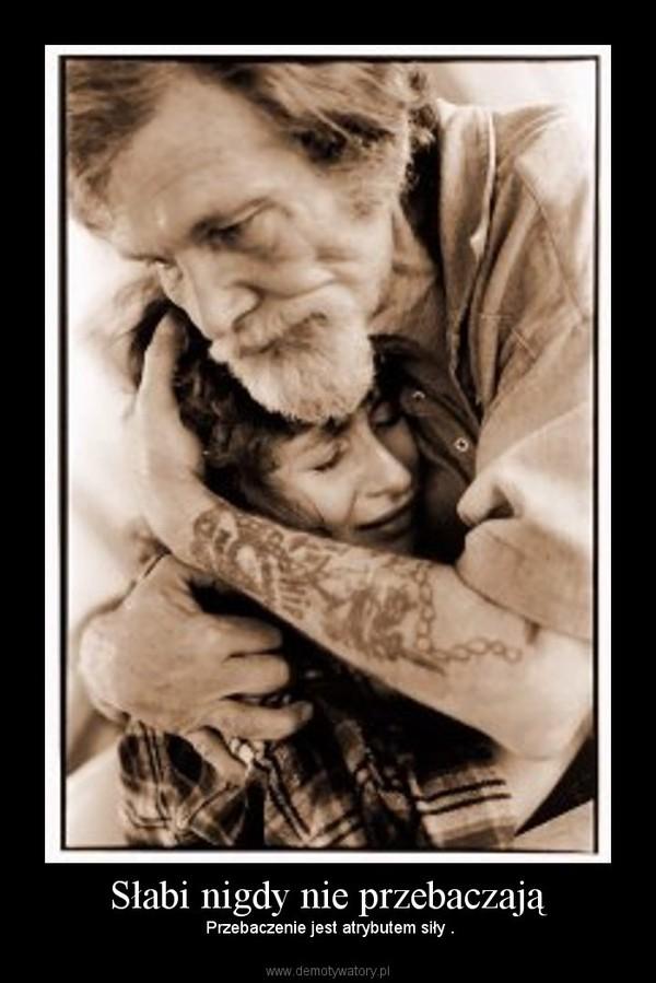 Słabi nigdy nie przebaczają – Przebaczenie jest atrybutem siły .