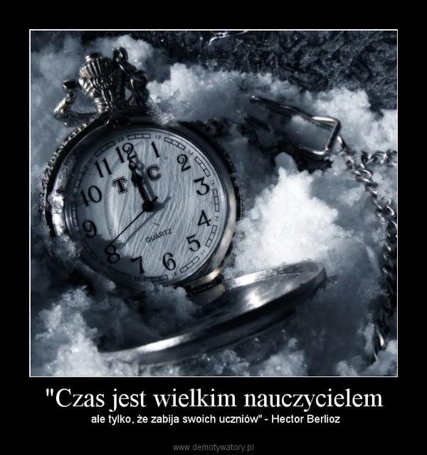 """""""Czas jest wielkim nauczycielem – ale tylko, że zabija swoich uczniów"""" - Hector Berlioz"""