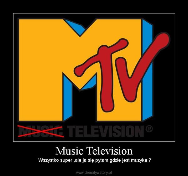 Music Television – Wszystko super ,ale ja się pytam gdzie jest muzyka ?