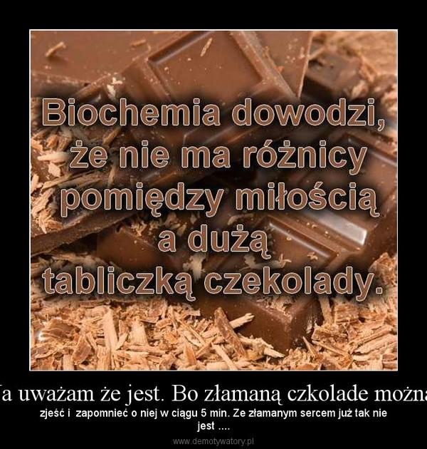 Ja uważam że jest. Bo złamaną czkolade można – zjeść i  zapomnieć o niej w ciągu 5 min. Ze złamanym sercem już tak niejest ....