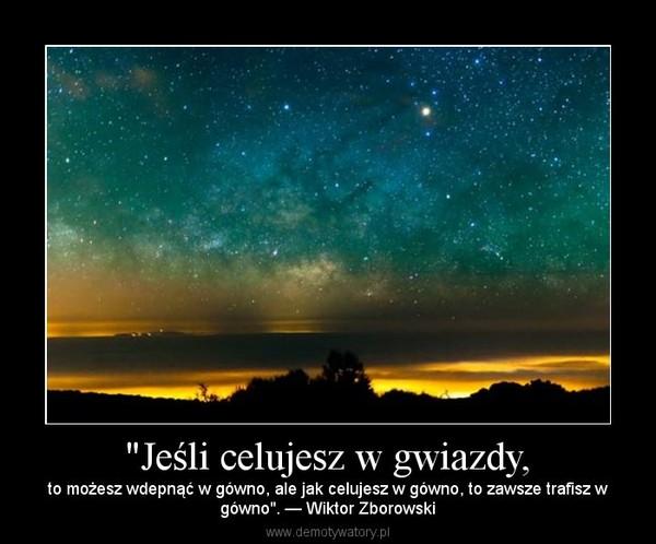 """""""Jeśli celujesz w gwiazdy, – to możesz wdepnąć w gówno, ale jak celujesz w gówno, to zawsze trafisz wgówno"""". — Wiktor Zborowski"""