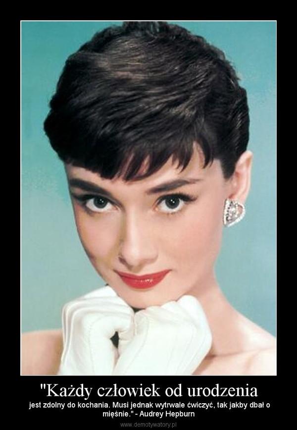 """""""Każdy człowiek od urodzenia – jest zdolny do kochania. Musi jednak wytrwale ćwiczyć, tak jakby dbał omięśnie."""" - Audrey Hepburn"""