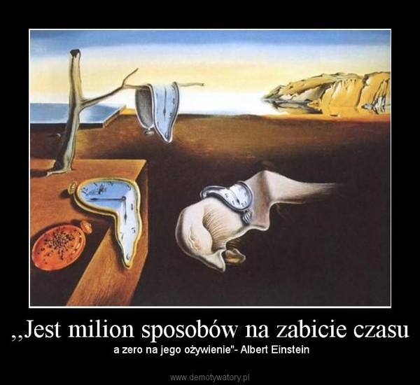 ,,Jest milion sposobów na zabicie czasu – a zero na jego ożywienie''- Albert Einstein