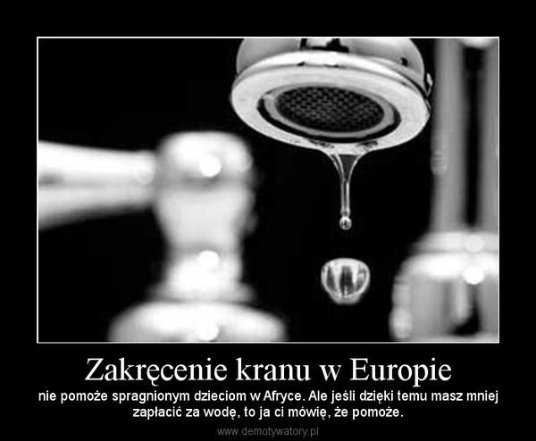 Zakręcenie kranu w Europie – nie pomoże spragnionym dzieciom w Afryce. Ale jeśli dzięki temu masz mniejzapłacić za wodę, to ja ci mówię, że pomoże.