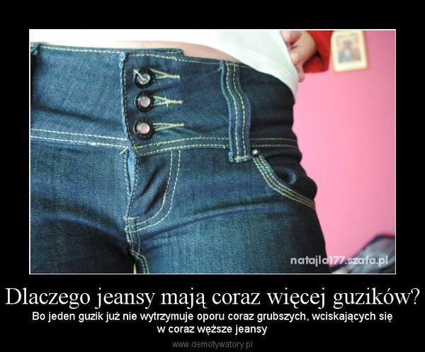 Dlaczego jeansy mają coraz więcej guzików? – Bo jeden guzik już nie wytrzymuje oporu coraz grubszych, wciskających sięw coraz węższe jeansy