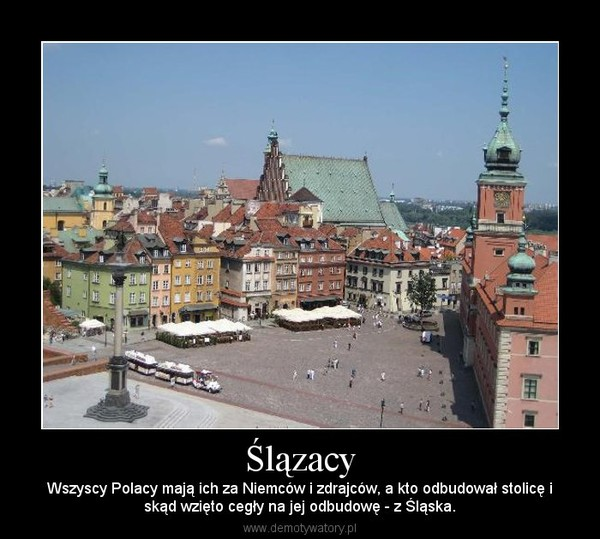 Ślązacy – Wszyscy Polacy mają ich za Niemców i zdrajców, a kto odbudował stolicę iskąd wzięto cegły na jej odbudowę - z Śląska.