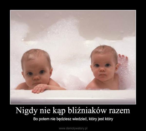 Nigdy nie kąp bliźniaków razem – Bo potem nie będziesz wiedzieć, który jest który