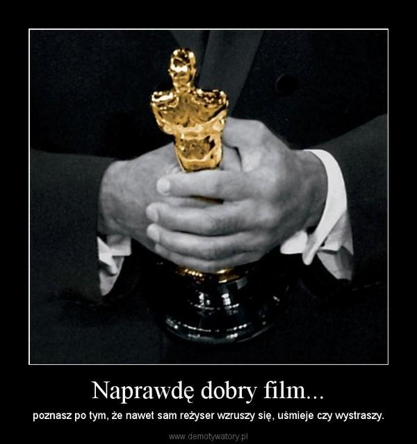 Naprawdę dobry film... – poznasz po tym, że nawet sam reżyser wzruszy się, uśmieje czy wystraszy.