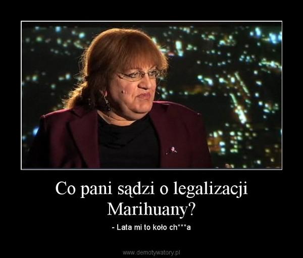 Co pani sądzi o legalizacji Marihuany? – - Lata mi to koło ch***a