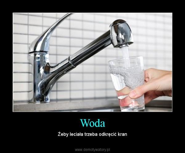 Woda – Żeby leciała trzeba odkręcić kran