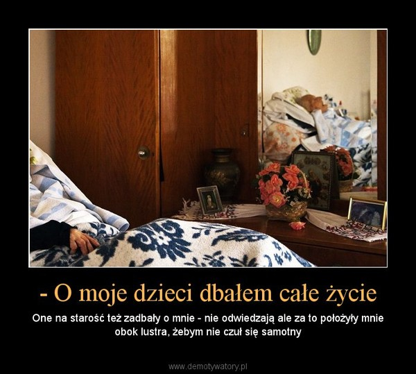 - O moje dzieci dbałem całe życie – One na starość też zadbały o mnie - nie odwiedzają ale za to położyły mnie obok lustra, żebym nie czuł się samotny