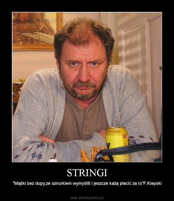 """STRINGI – """"Majtki bez dupy,ze sznurkiem wymyślili i jeszcze każą płacić za to""""F.Kiepski"""