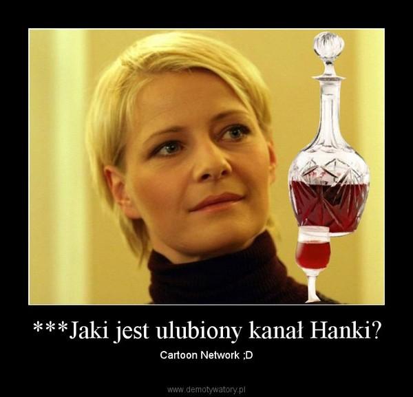 ***Jaki jest ulubiony kanał Hanki? – Cartoon Network ;D