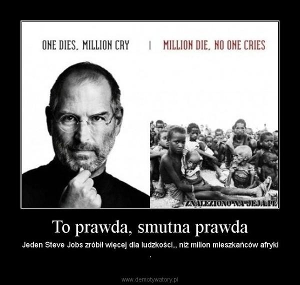 To prawda, smutna prawda – Jeden Steve Jobs zróbił więcej dla ludzkości,, niż milion mieszkańców afryki .