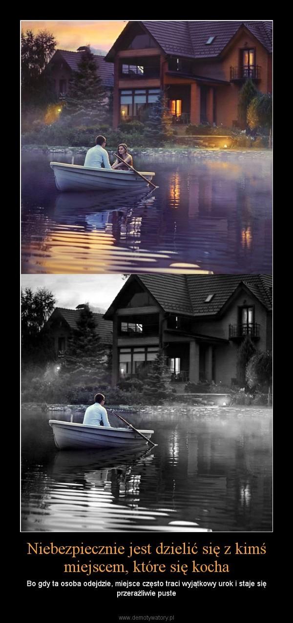 Niebezpiecznie jest dzielić się z kimś miejscem, które się kocha – Bo gdy ta osoba odejdzie, miejsce często traci wyjątkowy urok i staje się przeraźliwie puste