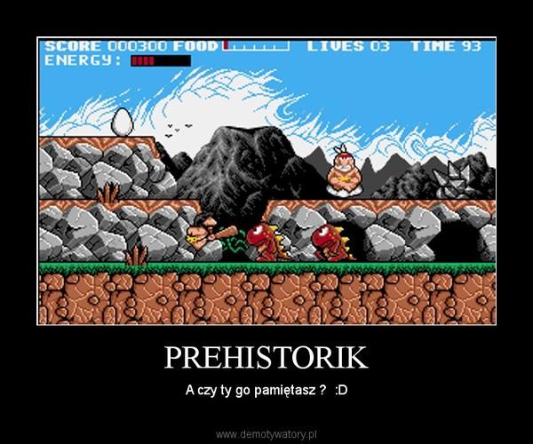 PREHISTORIK – A czy ty go pamiętasz ?  :D