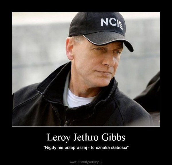 """Leroy Jethro Gibbs – """"Nigdy nie przepraszaj - to oznaka słabości"""""""