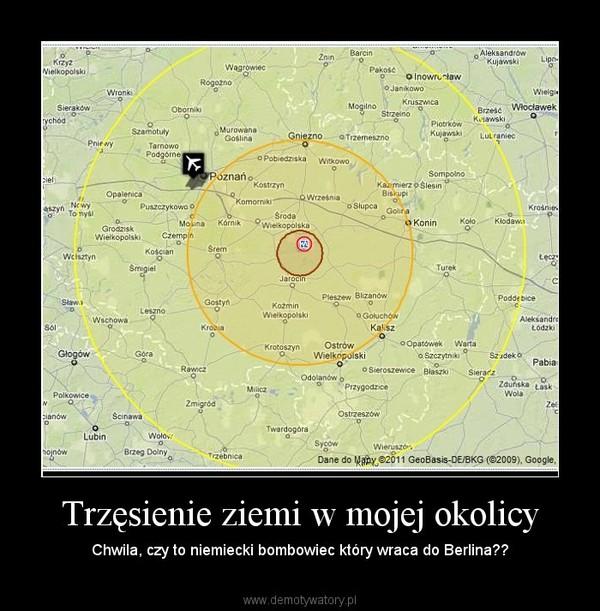 Trzęsienie ziemi w mojej okolicy – Chwila, czy to niemiecki bombowiec który wraca do Berlina??