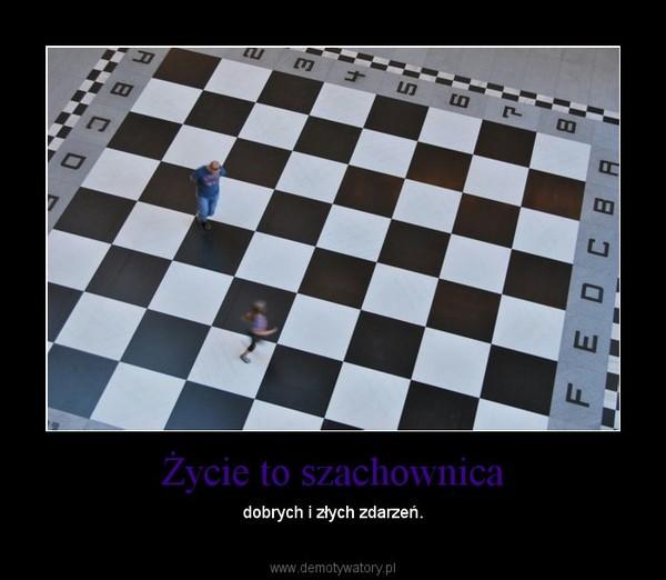 Życie to szachownica – dobrych i złych zdarzeń.