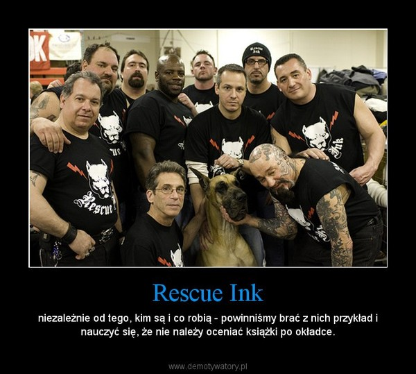 Rescue Ink – niezależnie od tego, kim są i co robią - powinniśmy brać z nich przykład i nauczyć się, że nie należy oceniać książki po okładce.
