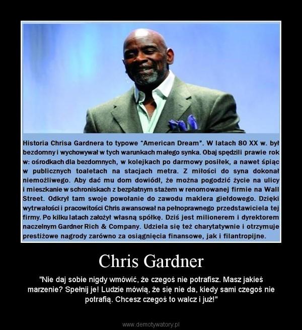 """Chris Gardner – """"Nie daj sobie nigdy wmówić, że czegoś nie potrafisz. Masz jakieś marzenie? Spełnij je! Ludzie mówią, że się nie da, kiedy sami czegoś nie potrafią. Chcesz czegoś to walcz i już!"""""""