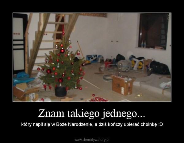 Znam takiego jednego... – który napił się w Boże Narodzenie, a dziś kończy ubierać choinkę :D