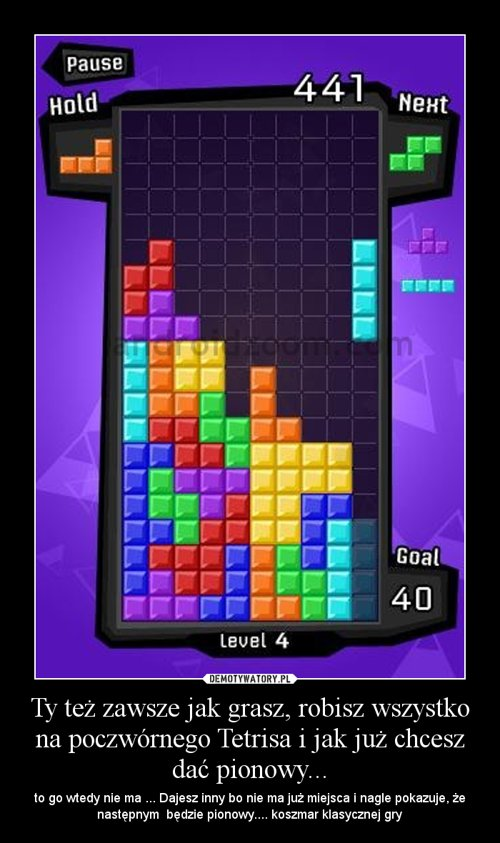 Ty też zawsze jak grasz, robisz wszystko na poczwórnego Tetrisa i jak już chcesz dać pionowy...