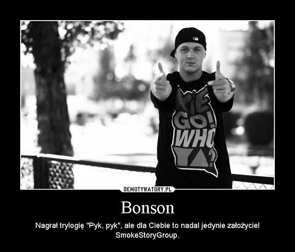 """Bonson – Nagrał trylogię """"Pyk, pyk"""", ale dla Ciebie to nadal jedynie założyciel SmokeStoryGroup."""
