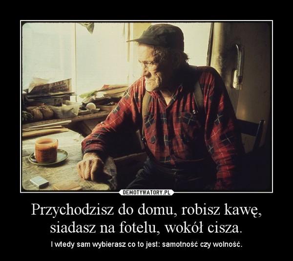 Przychodzisz do domu, robisz kawę, siadasz na fotelu, wokół cisza. – I wtedy sam wybierasz co to jest: samotność czy wolność.