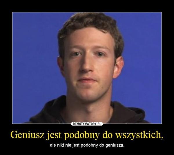 Geniusz jest podobny do wszystkich, – ale nikt nie jest podobny do geniusza.