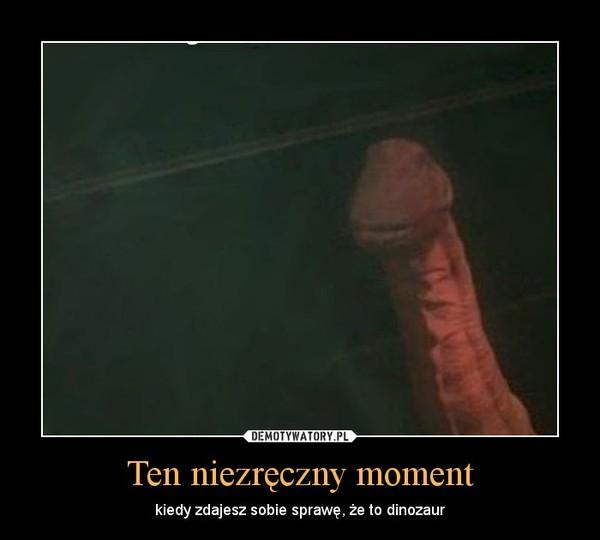Ten niezręczny moment – kiedy zdajesz sobie sprawę, że to dinozaur