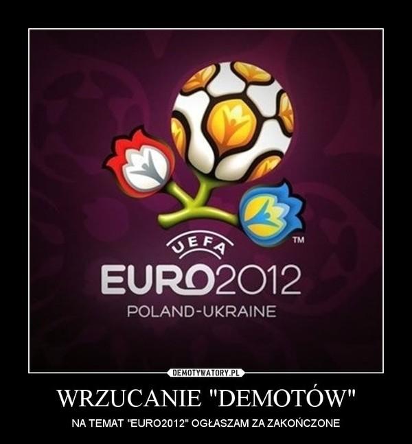 """WRZUCANIE """"DEMOTÓW"""" – NA TEMAT """"EURO2012"""" OGŁASZAM ZA ZAKOŃCZONE"""