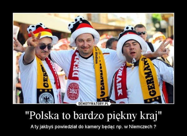 """""""Polska to bardzo piękny kraj"""" – A ty jakbyś powiedział do kamery będąc np. w Niemczech ?"""
