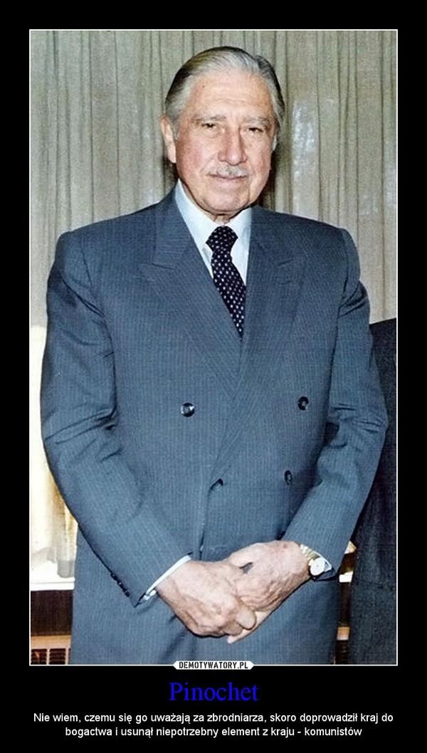 Pinochet – Nie wiem, czemu się go uważają za zbrodniarza, skoro doprowadził kraj do bogactwa i usunął niepotrzebny element z kraju - komunistów