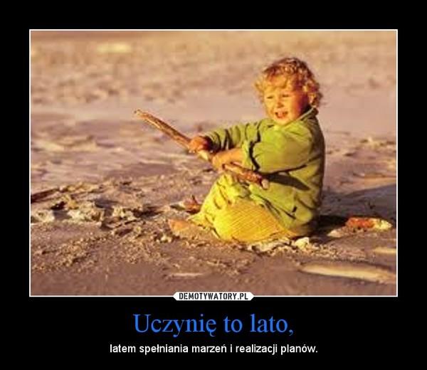 Uczynię to lato, – latem spełniania marzeń i realizacji planów.