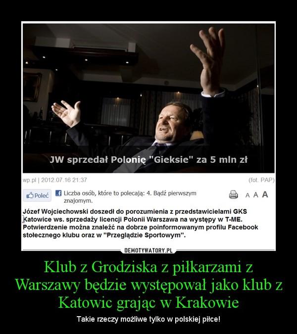Klub z Grodziska z piłkarzami z Warszawy będzie występował jako klub z Katowic grając w Krakowie – Takie rzeczy możliwe tylko w polskiej piłce!
