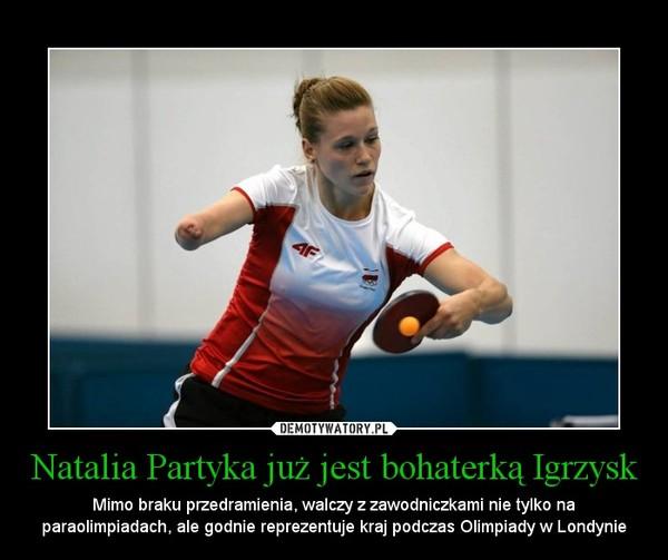 Natalia Partyka już jest bohaterką Igrzysk – Mimo braku przedramienia, walczy z zawodniczkami nie tylko na paraolimpiadach, ale godnie reprezentuje kraj podczas Olimpiady w Londynie