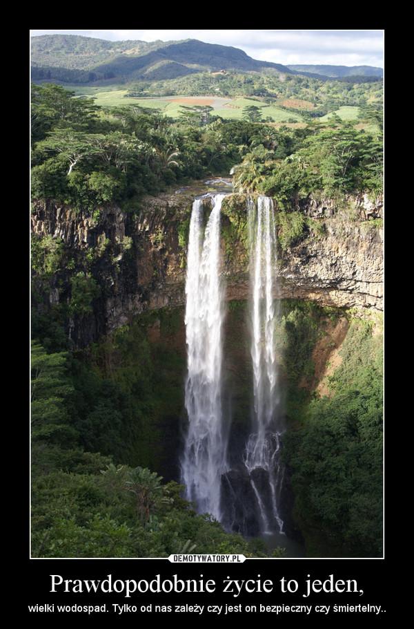 Prawdopodobnie życie to jeden, – wielki wodospad. Tylko od nas zależy czy jest on bezpieczny czy śmiertelny..