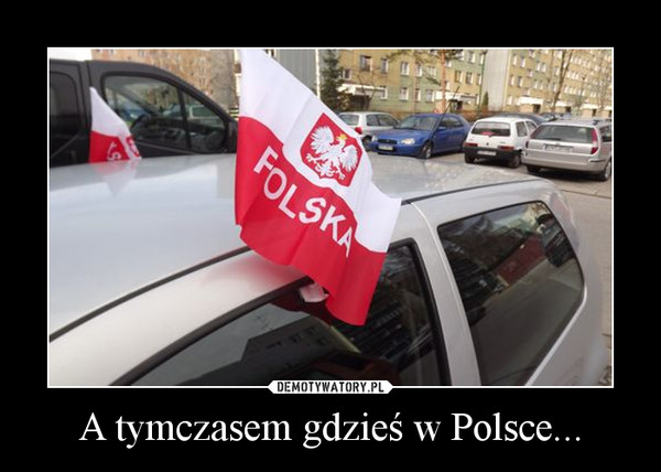 A tymczasem gdzieś w Polsce... –