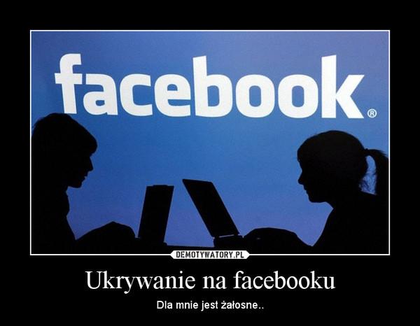 Ukrywanie na facebooku – Dla mnie jest żałosne..
