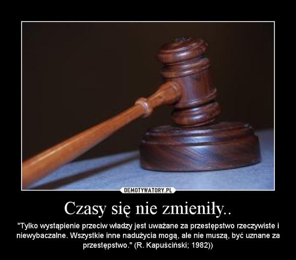 """Czasy się nie zmieniły.. – """"Tylko wystąpienie przeciw władzy jest uważane za przestępstwo rzeczywiste i niewybaczalne. Wszystkie inne nadużycia mogą, ale nie muszą, być uznane za przestępstwo."""" (R. Kapuściński; 1982))"""