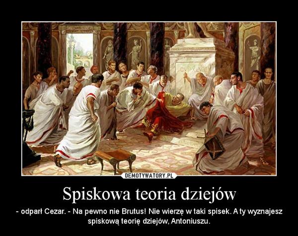 Spiskowa teoria dziejów – - odparł Cezar. - Na pewno nie Brutus! Nie wierzę w taki spisek. A ty wyznajesz spiskową teorię dziejów, Antoniuszu.