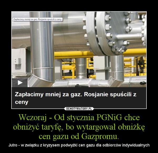 Wczoraj - Od stycznia PGNiG chce obniżyć taryfę, bo wytargował obniżkę cen gazu od Gazpromu. – Jutro - w związku z kryzysem podwyżki cen gazu dla odbiorców indywidualnych