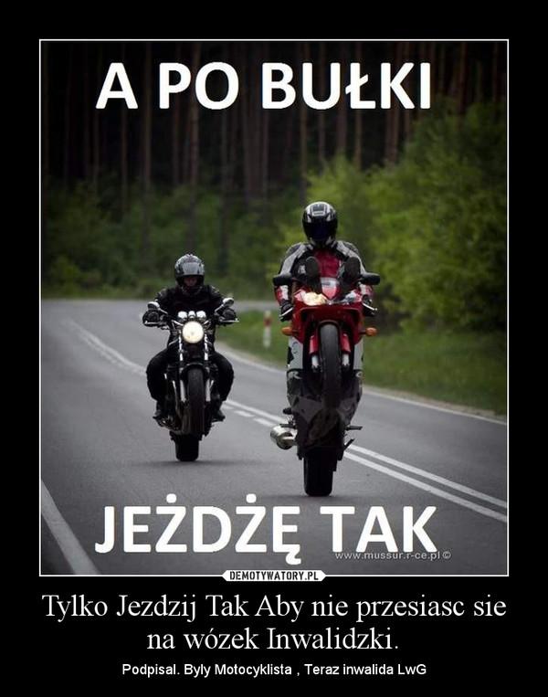 Tylko Jezdzij Tak Aby nie przesiasc sie na wózek Inwalidzki. – Podpisal. Byly Motocyklista , Teraz inwalida LwG