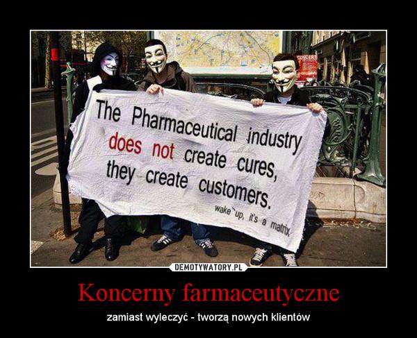 Koncerny farmaceutyczne – zamiast wyleczyć - tworzą nowych klientów