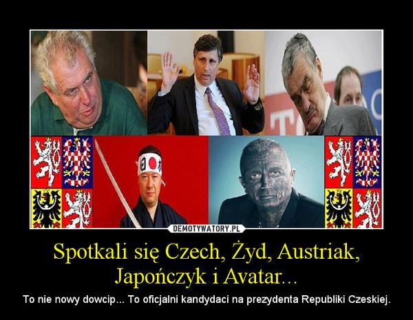 Spotkali się Czech, Żyd, Austriak, Japończyk i Avatar... – To nie nowy dowcip... To oficjalni kandydaci na prezydenta Republiki Czeskiej.
