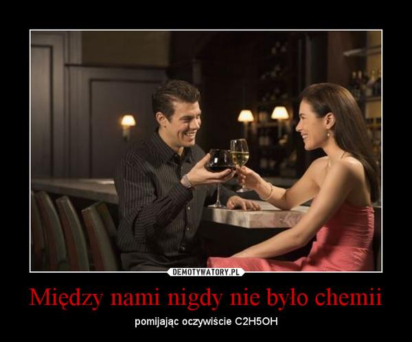 Między nami nigdy nie było chemii – pomijając oczywiście C2H5OH
