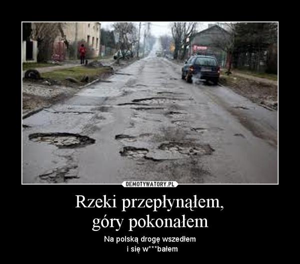 Rzeki przepłynąłem,góry pokonałem – Na polską drogę wszedłem  i się w***bałem